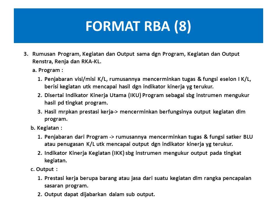 FORMAT RBA (8) Rumusan Program, Kegiatan dan Output sama dgn Program, Kegiatan dan Output Renstra, Renja dan RKA-KL.