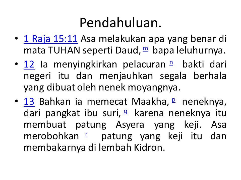 Pendahuluan. 1 Raja 15:11 Asa melakukan apa yang benar di mata TUHAN seperti Daud, m bapa leluhurnya.