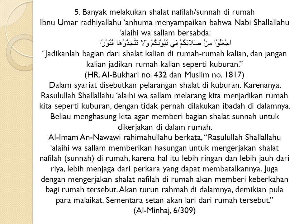 5. Banyak melakukan shalat nafilah/sunnah di rumah Ibnu Umar radhiyallahu 'anhuma menyampaikan bahwa Nabi Shallallahu 'alaihi wa sallam bersabda: اجْعَلُوْا مِنْ صَلاَتِكُمْ فِي بُيُوْتِكُمْ وَلاَ تَتَّخِذُوْهَا قُبُوْرًا Jadikanlah bagian dari shalat kalian di rumah-rumah kalian, dan jangan kalian jadikan rumah kalian seperti kuburan.
