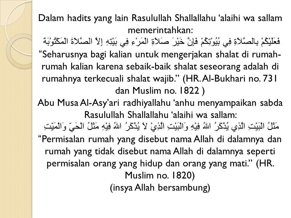 Dalam hadits yang lain Rasulullah Shallallahu 'alaihi wa sallam memerintahkan: فَعَلَيْكُمْ بِالصَّلاَةِ فِي بُيُوْتِكُمْ فَإِنَّ خَيْرَ صَلاَةِ الْمَرْءِ فِي بَيْتِهِ إِلاَّ الصَّلاَةَ الْمَكْتُوْبَةَ Seharusnya bagi kalian untuk mengerjakan shalat di rumah-rumah kalian karena sebaik-baik shalat seseorang adalah di rumahnya terkecuali shalat wajib. (HR.