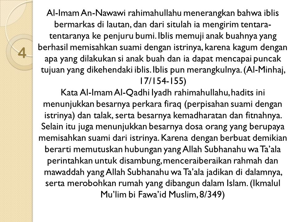 Al-Imam An-Nawawi rahimahullahu menerangkan bahwa iblis bermarkas di lautan, dan dari situlah ia mengirim tentara-tentaranya ke penjuru bumi. Iblis memuji anak buahnya yang berhasil memisahkan suami dengan istrinya, karena kagum dengan apa yang dilakukan si anak buah dan ia dapat mencapai puncak tujuan yang dikehendaki iblis. Iblis pun merangkulnya. (Al-Minhaj, 17/154-155) Kata Al-Imam Al-Qadhi Iyadh rahimahullahu, hadits ini menunjukkan besarnya perkara firaq (perpisahan suami dengan istrinya) dan talak, serta besarnya kemadharatan dan fitnahnya. Selain itu juga menunjukkan besarnya dosa orang yang berupaya memisahkan suami dari istrinya. Karena dengan berbuat demikian berarti memutuskan hubungan yang Allah Subhanahu wa Ta'ala perintahkan untuk disambung, menceraiberaikan rahmah dan mawaddah yang Allah Subhanahu wa Ta'ala jadikan di dalamnya, serta merobohkan rumah yang dibangun dalam Islam. (Ikmalul Mu'lim bi Fawa'id Muslim, 8/349)