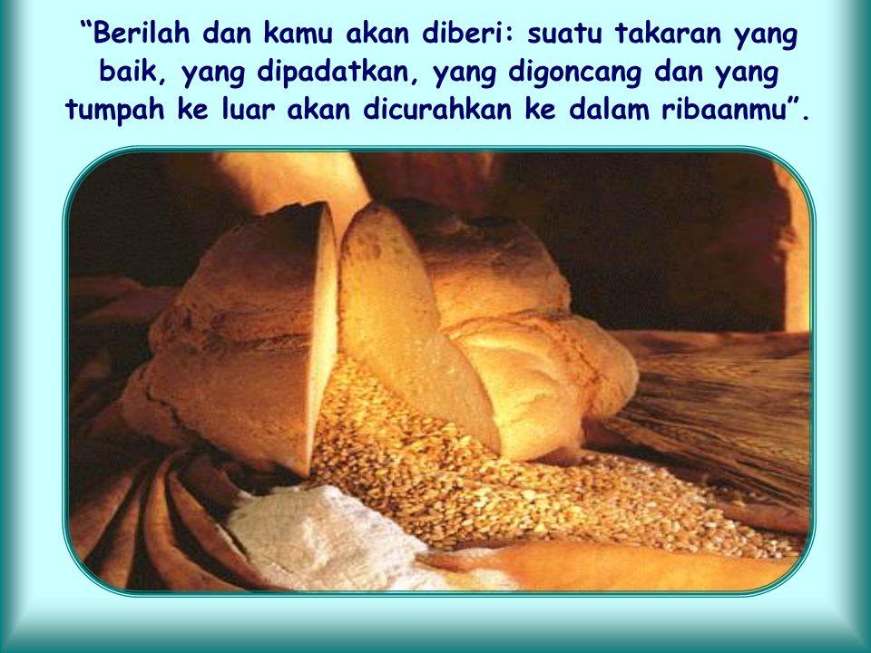 Berilah dan kamu akan diberi: suatu takaran yang baik, yang dipadatkan, yang digoncang dan yang tumpah ke luar akan dicurahkan ke dalam ribaanmu .