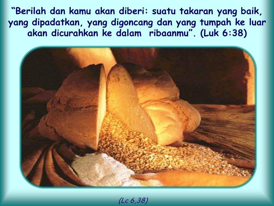 Berilah dan kamu akan diberi: suatu takaran yang baik, yang dipadatkan, yang digoncang dan yang tumpah ke luar akan dicurahkan ke dalam ribaanmu . (Luk 6:38)