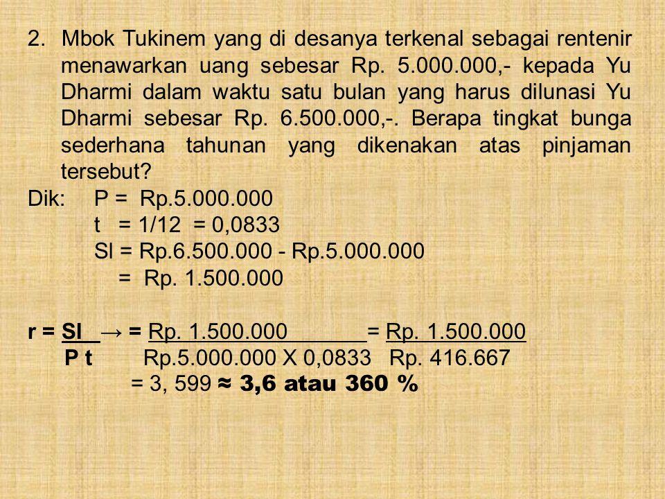 2. Mbok Tukinem yang di desanya terkenal sebagai rentenir menawarkan uang sebesar Rp. 5.000.000,- kepada Yu Dharmi dalam waktu satu bulan yang harus dilunasi Yu Dharmi sebesar Rp. 6.500.000,-. Berapa tingkat bunga sederhana tahunan yang dikenakan atas pinjaman tersebut