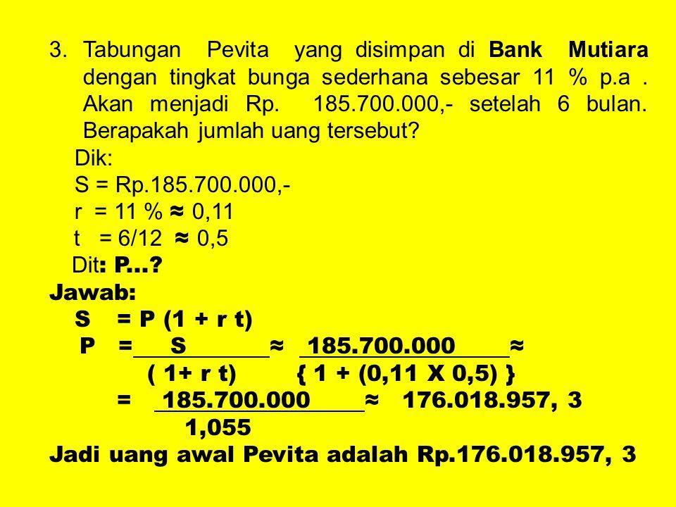 Tabungan Pevita yang disimpan di Bank Mutiara dengan tingkat bunga sederhana sebesar 11 % p.a . Akan menjadi Rp. 185.700.000,- setelah 6 bulan. Berapakah jumlah uang tersebut