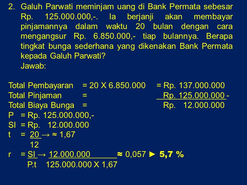 Galuh Parwati meminjam uang di Bank Permata sebesar Rp. 125.000.000,-. Ia berjanji akan membayar pinjamannya dalam waktu 20 bulan dengan cara mengangsur Rp. 6.850.000,- tiap bulannya. Berapa tingkat bunga sederhana yang dikenakan Bank Permata kepada Galuh Parwati