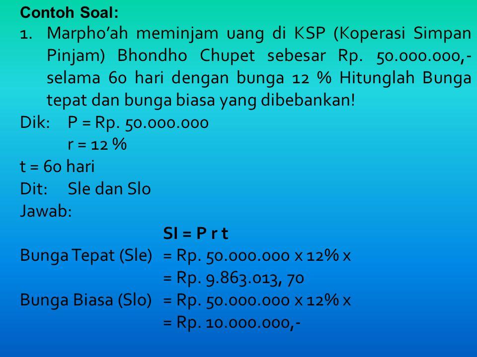 Bunga Tepat (Sle) = Rp. 50.000.000 x 12% x = Rp. 9.863.013, 70