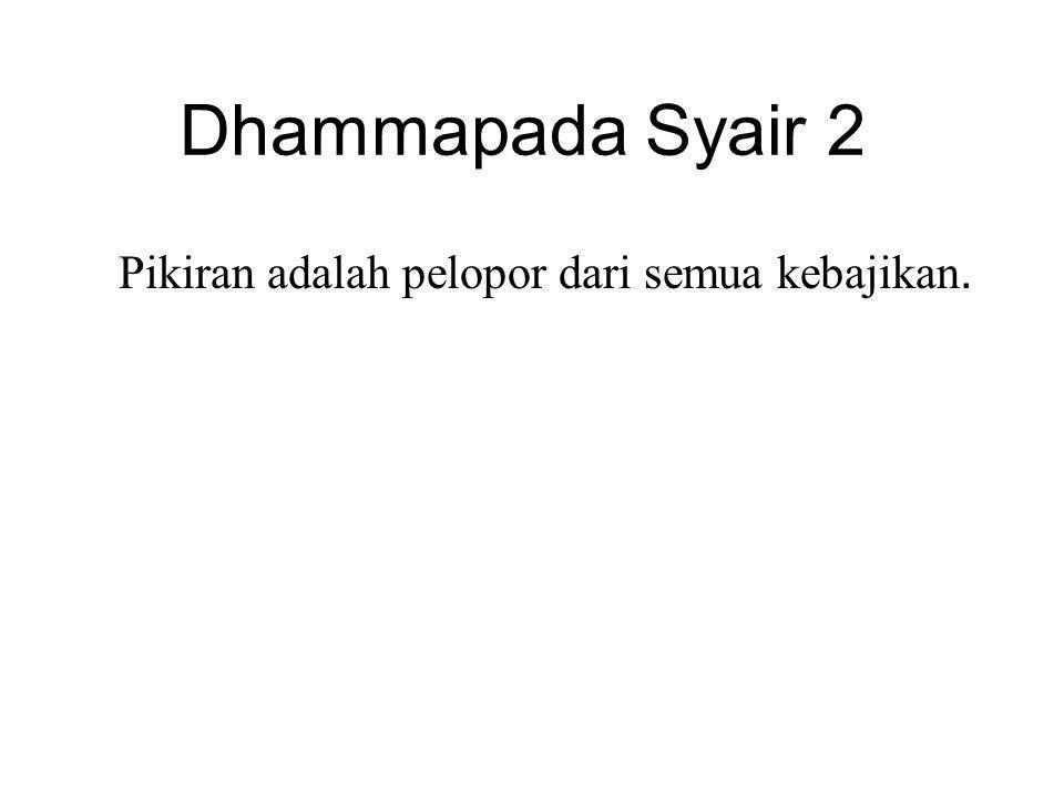 Dhammapada Syair 2 Pikiran adalah pelopor dari semua kebajikan. Mind is chief and good states are all mind-made.