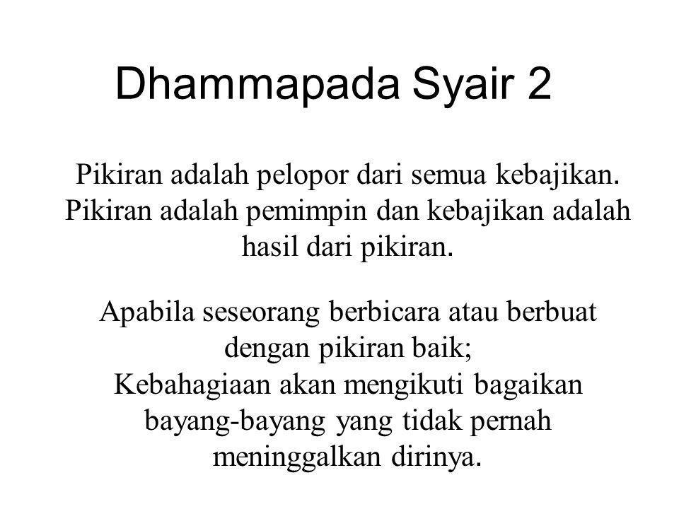 Dhammapada Syair 2 Pikiran adalah pelopor dari semua kebajikan. Pikiran adalah pemimpin dan kebajikan adalah hasil dari pikiran.