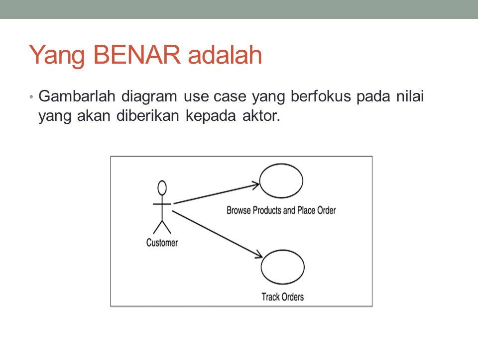 Yang BENAR adalah Gambarlah diagram use case yang berfokus pada nilai yang akan diberikan kepada aktor.