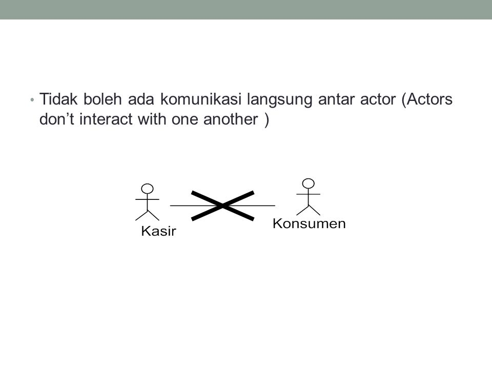 Tidak boleh ada komunikasi langsung antar actor (Actors don't interact with one another )