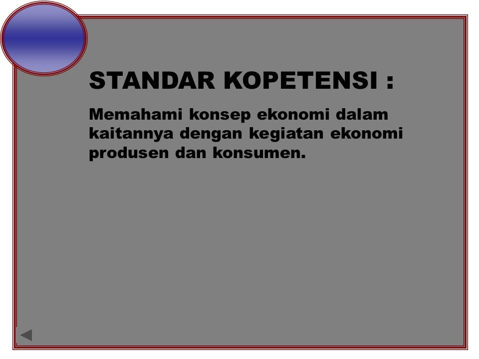 STANDAR KOPETENSI : Memahami konsep ekonomi dalam kaitannya dengan kegiatan ekonomi produsen dan konsumen.