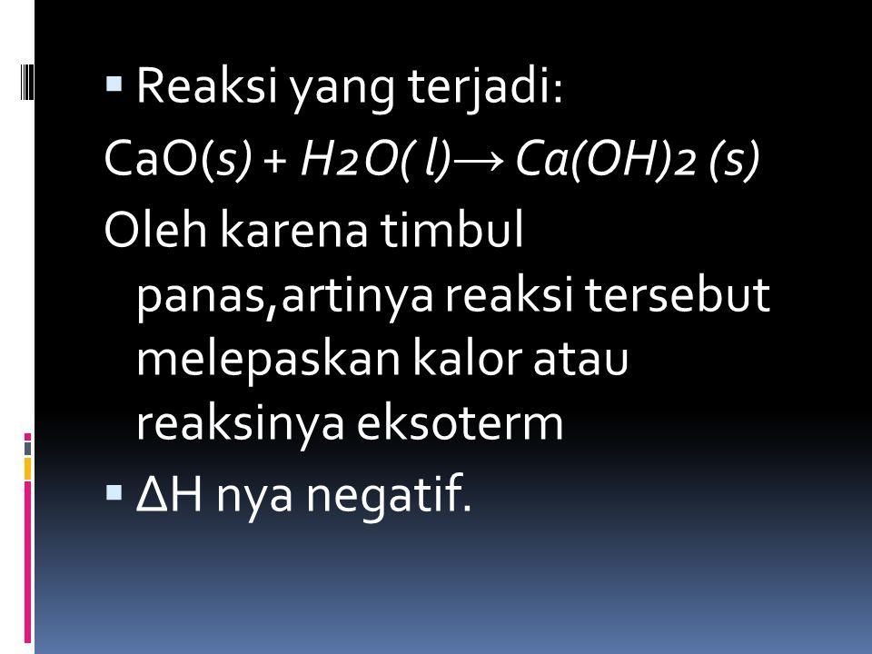 Reaksi yang terjadi: CaO(s) + H2O( l)→ Ca(OH)2 (s) Oleh karena timbul panas,artinya reaksi tersebut melepaskan kalor atau reaksinya eksoterm.