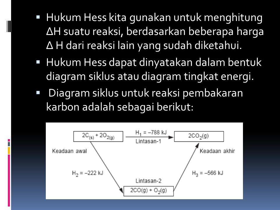 Hukum Hess kita gunakan untuk menghitung ∆H suatu reaksi, berdasarkan beberapa harga ∆ H dari reaksi lain yang sudah diketahui.