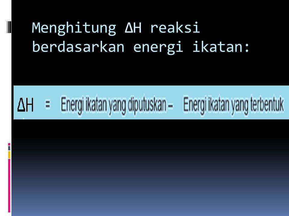 Menghitung ∆H reaksi berdasarkan energi ikatan:
