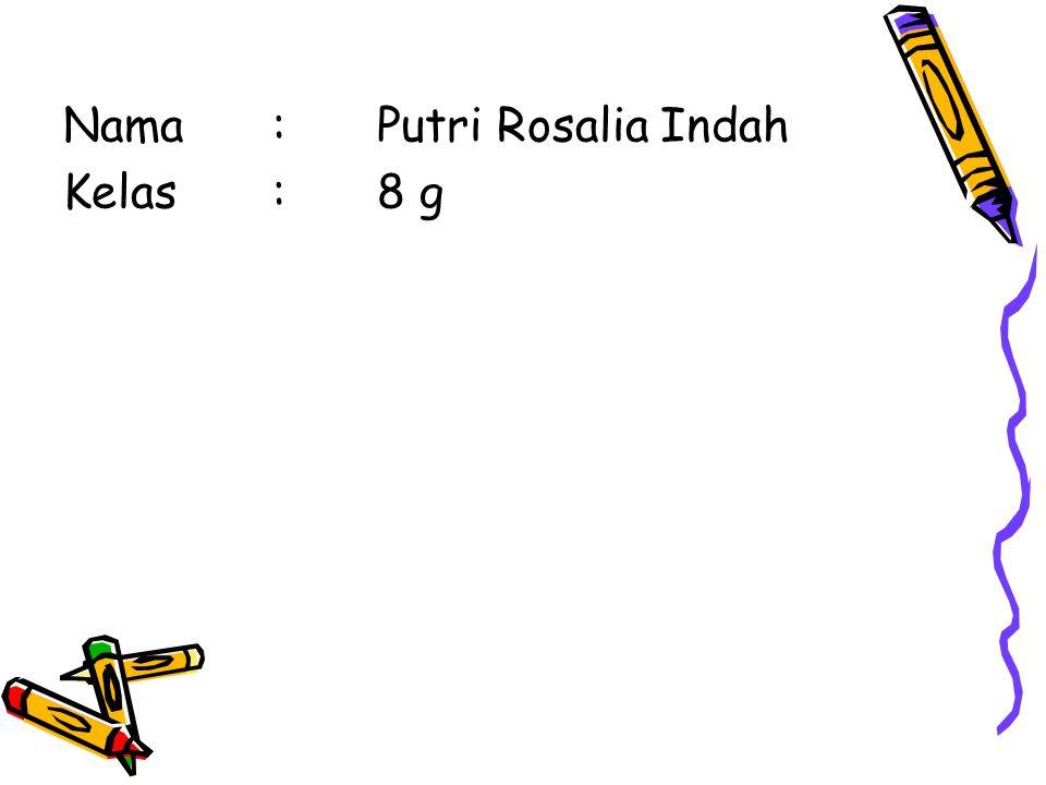 Nama : Putri Rosalia Indah Kelas : 8 g