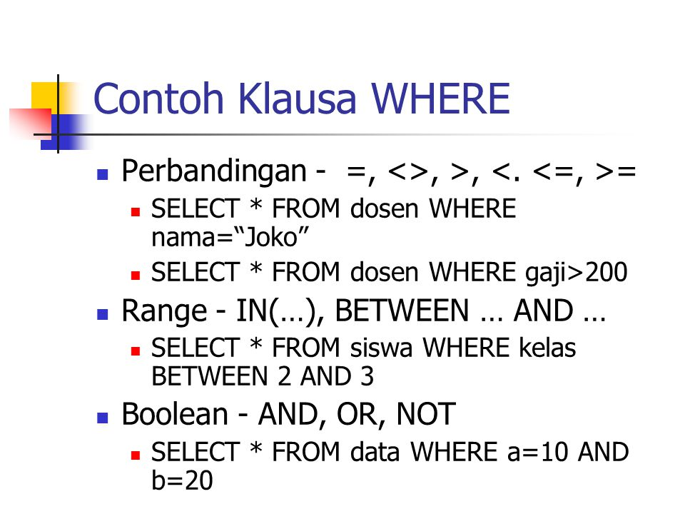 Contoh Klausa WHERE Perbandingan - =, <>, >, <. <=, >= SELECT * FROM dosen WHERE nama= Joko SELECT * FROM dosen WHERE gaji>200.