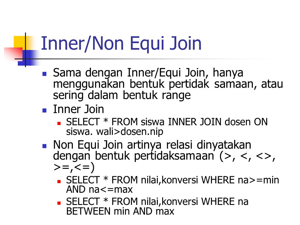 Inner/Non Equi Join Sama dengan Inner/Equi Join, hanya menggunakan bentuk pertidak samaan, atau sering dalam bentuk range.