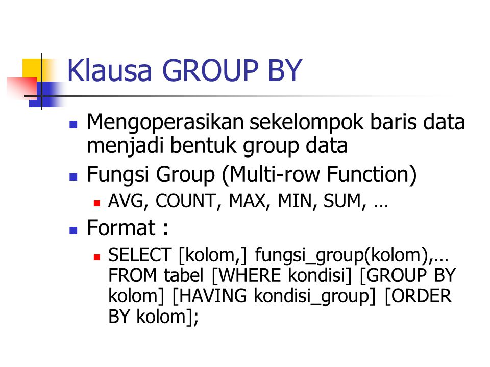 Klausa GROUP BY Mengoperasikan sekelompok baris data menjadi bentuk group data. Fungsi Group (Multi-row Function)