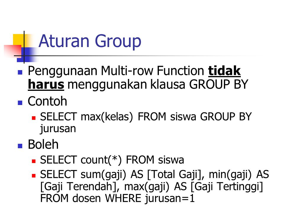Aturan Group Penggunaan Multi-row Function tidak harus menggunakan klausa GROUP BY. Contoh. SELECT max(kelas) FROM siswa GROUP BY jurusan.