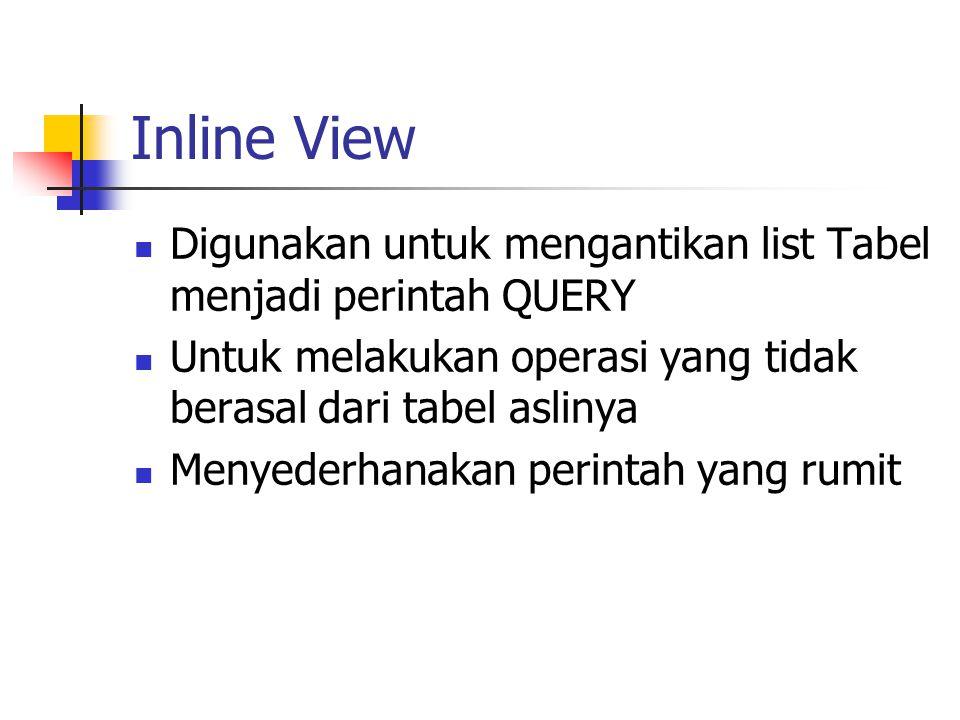 Inline View Digunakan untuk mengantikan list Tabel menjadi perintah QUERY. Untuk melakukan operasi yang tidak berasal dari tabel aslinya.