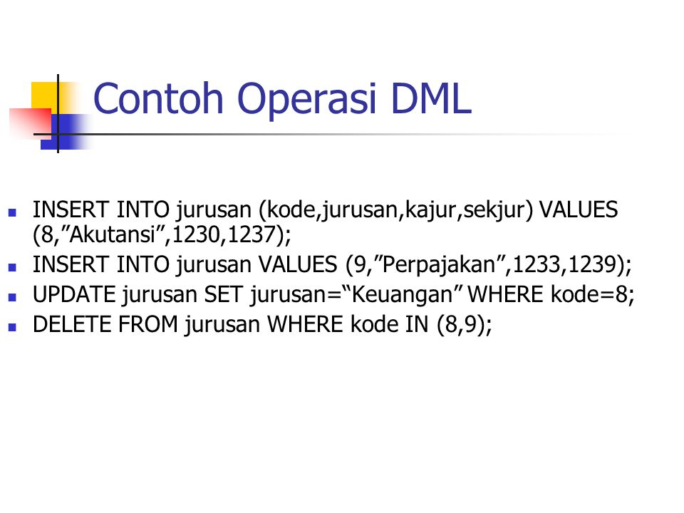Contoh Operasi DML INSERT INTO jurusan (kode,jurusan,kajur,sekjur) VALUES (8, Akutansi ,1230,1237);