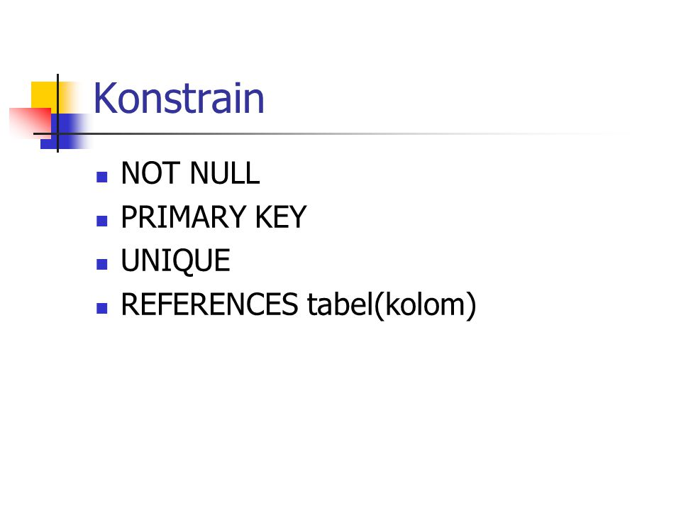 Konstrain NOT NULL PRIMARY KEY UNIQUE REFERENCES tabel(kolom)