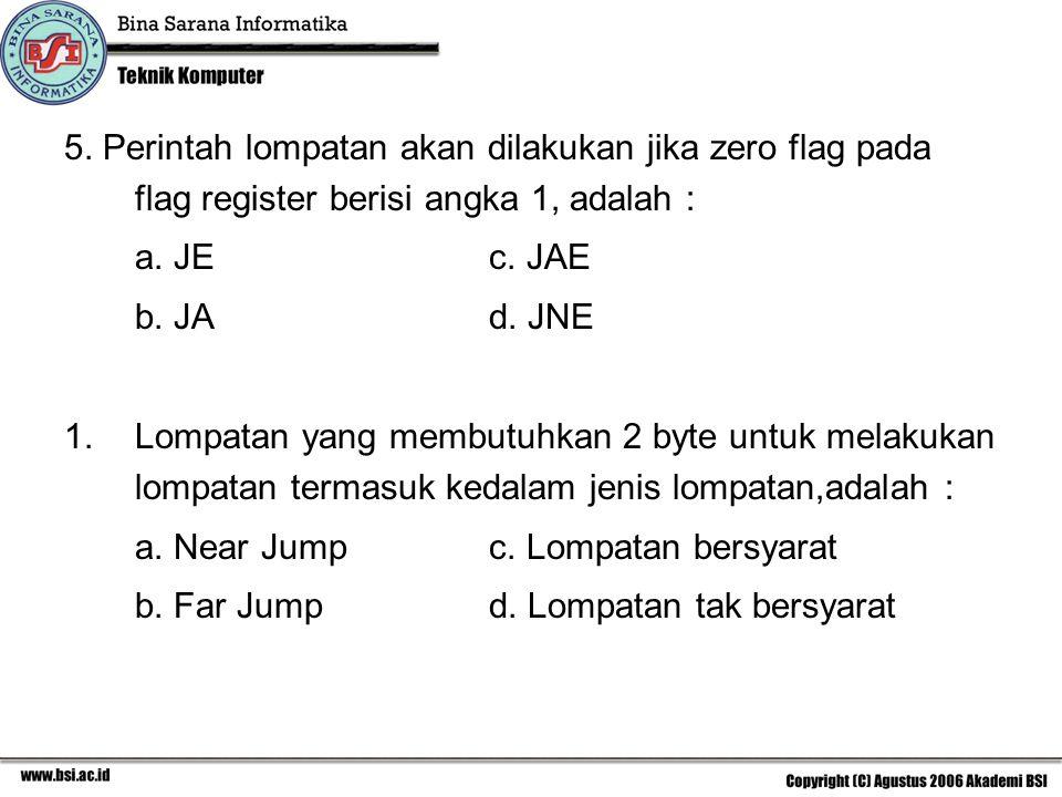 5. Perintah lompatan akan dilakukan jika zero flag pada flag register berisi angka 1, adalah :