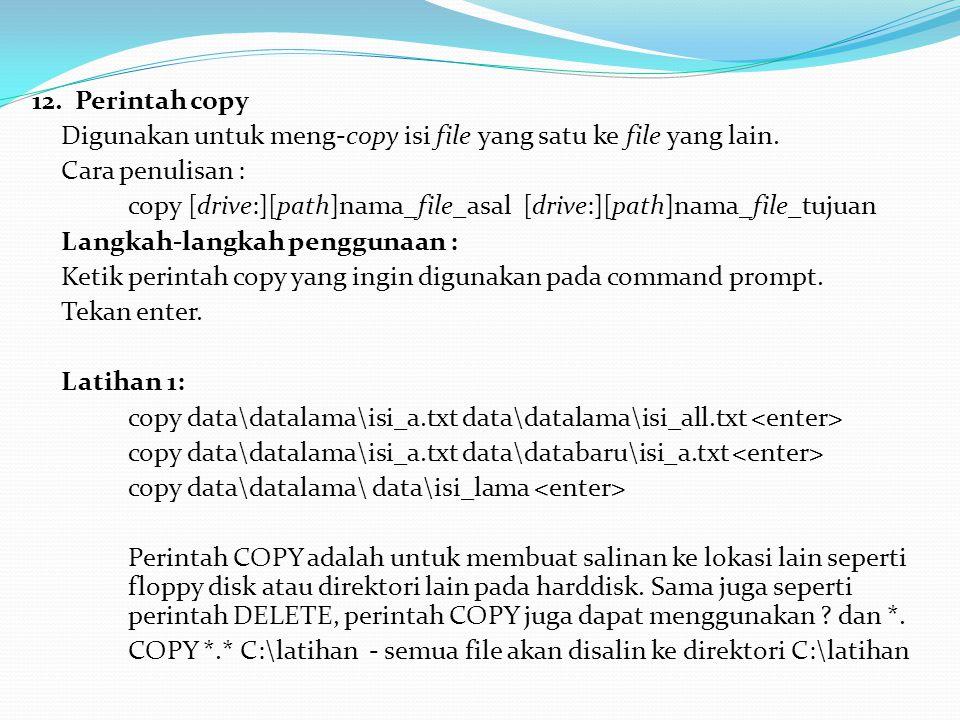12. Perintah copy Digunakan untuk meng-copy isi file yang satu ke file yang lain. Cara penulisan :