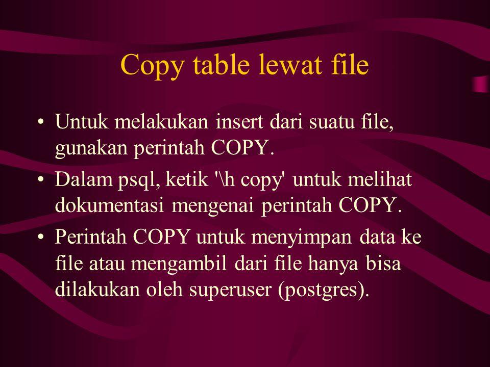 Copy table lewat file Untuk melakukan insert dari suatu file, gunakan perintah COPY.