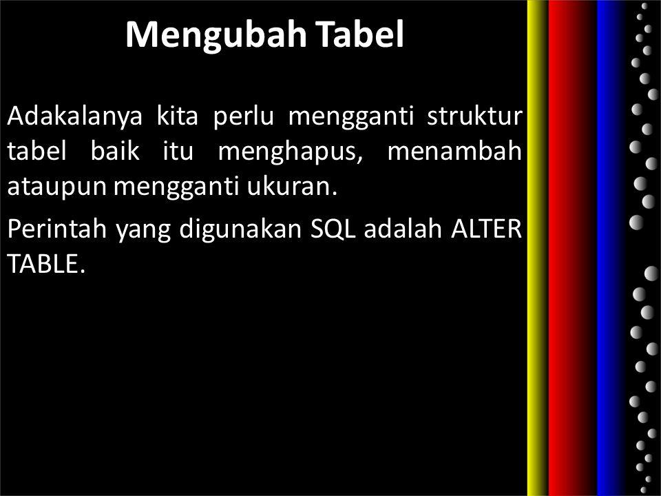 Mengubah Tabel Adakalanya kita perlu mengganti struktur tabel baik itu menghapus, menambah ataupun mengganti ukuran.