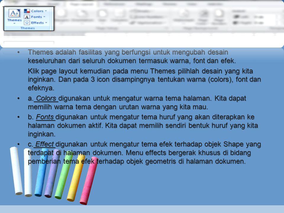 Themes adalah fasilitas yang berfungsi untuk mengubah desain keseluruhan dari seluruh dokumen termasuk warna, font dan efek.