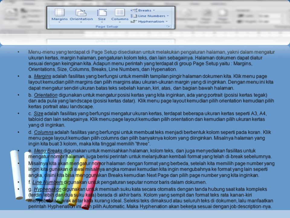 Menu-menu yang terdapat di Page Setup disediakan untuk melakukan pengaturan halaman, yakni dalam mengatur ukuran kertas, margin halaman, pengaturan kolom teks, dan lain sebagainya. Halaman dokumen dapat diatur sesuai dengan keinginan kita. Adapun menu perintah yang terdapat di group Page Setup yaitu : Margins, Orientations, Size, Columns, Breaks, Line Numbers, dan Hypenation.