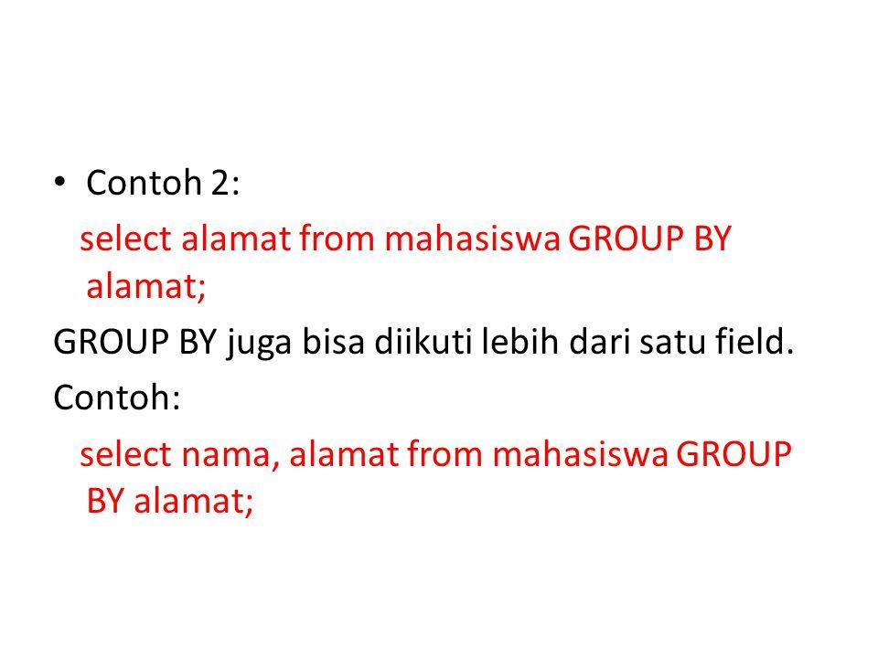 Contoh 2: select alamat from mahasiswa GROUP BY alamat; GROUP BY juga bisa diikuti lebih dari satu field.