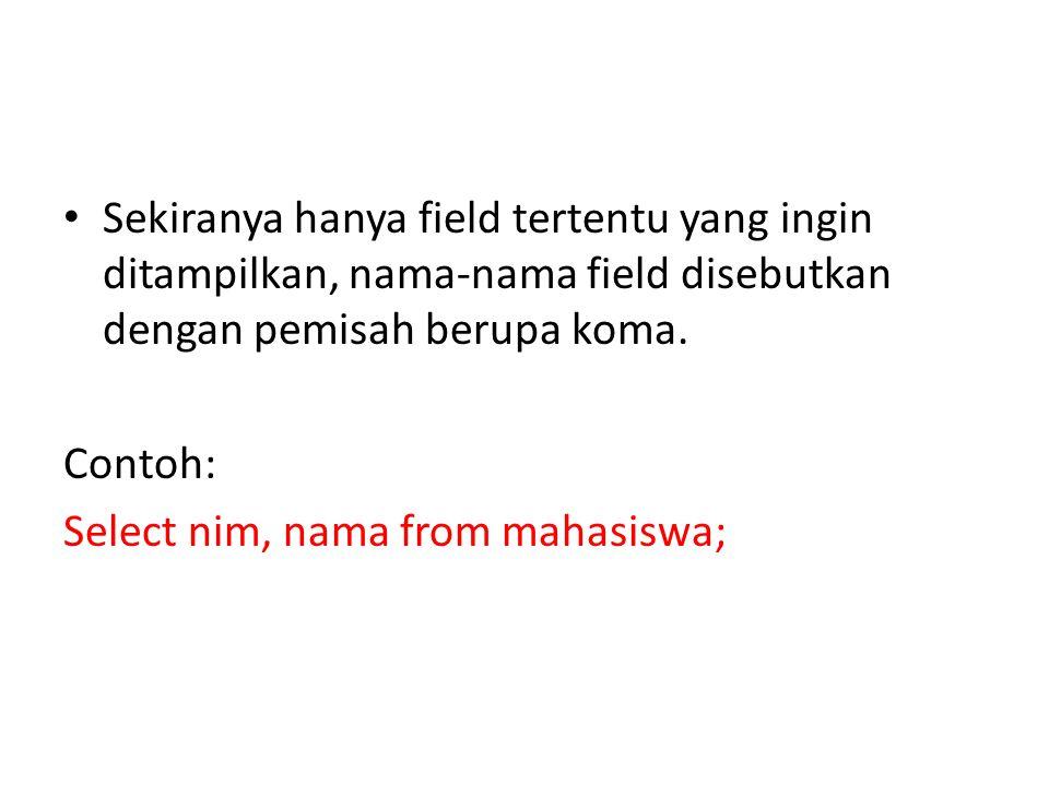Sekiranya hanya field tertentu yang ingin ditampilkan, nama-nama field disebutkan dengan pemisah berupa koma.