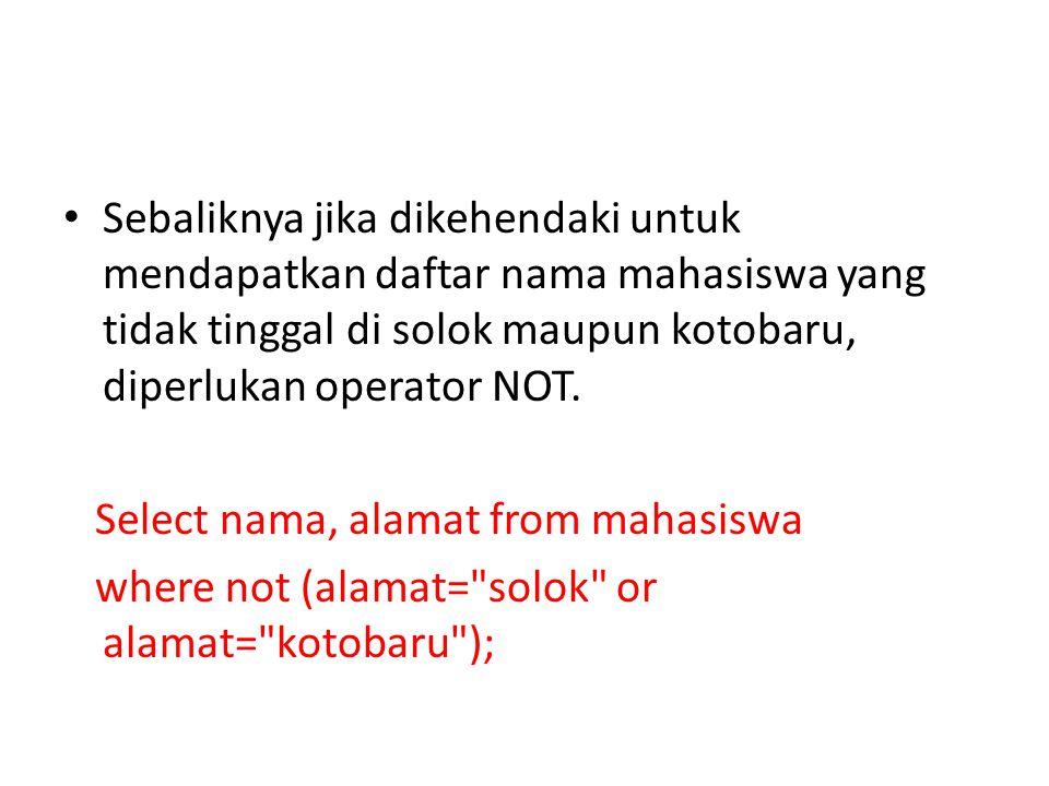 Sebaliknya jika dikehendaki untuk mendapatkan daftar nama mahasiswa yang tidak tinggal di solok maupun kotobaru, diperlukan operator NOT.