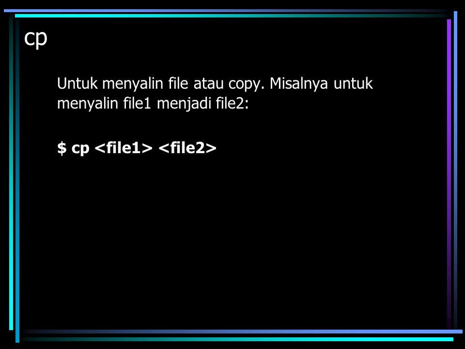 cp Untuk menyalin file atau copy. Misalnya untuk menyalin file1 menjadi file2: $ cp <file1> <file2>