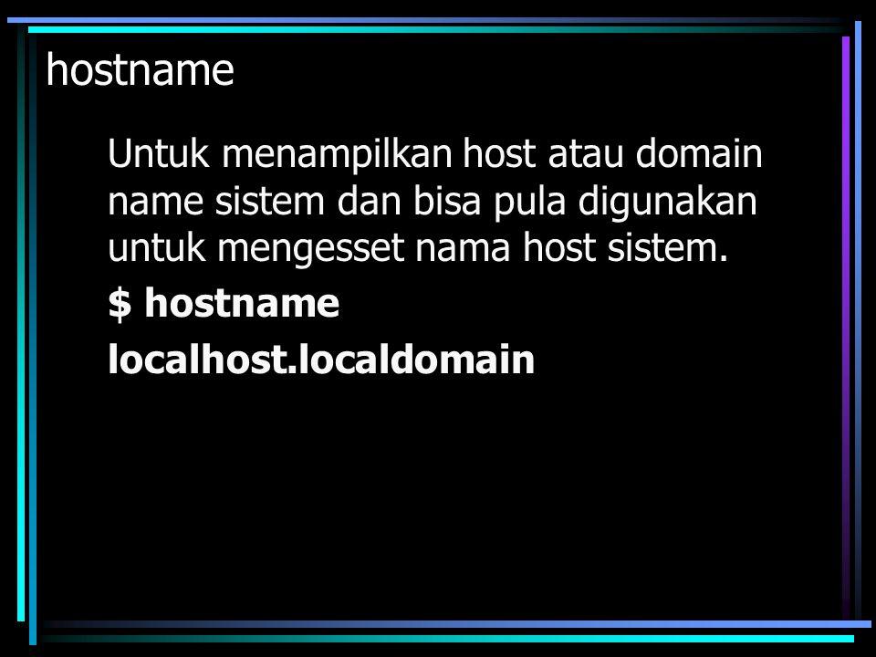 hostname Untuk menampilkan host atau domain name sistem dan bisa pula digunakan untuk mengesset nama host sistem.