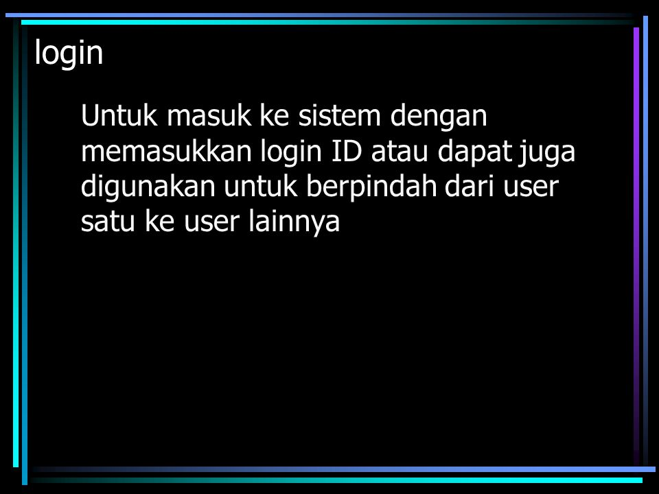 login Untuk masuk ke sistem dengan memasukkan login ID atau dapat juga digunakan untuk berpindah dari user satu ke user lainnya.