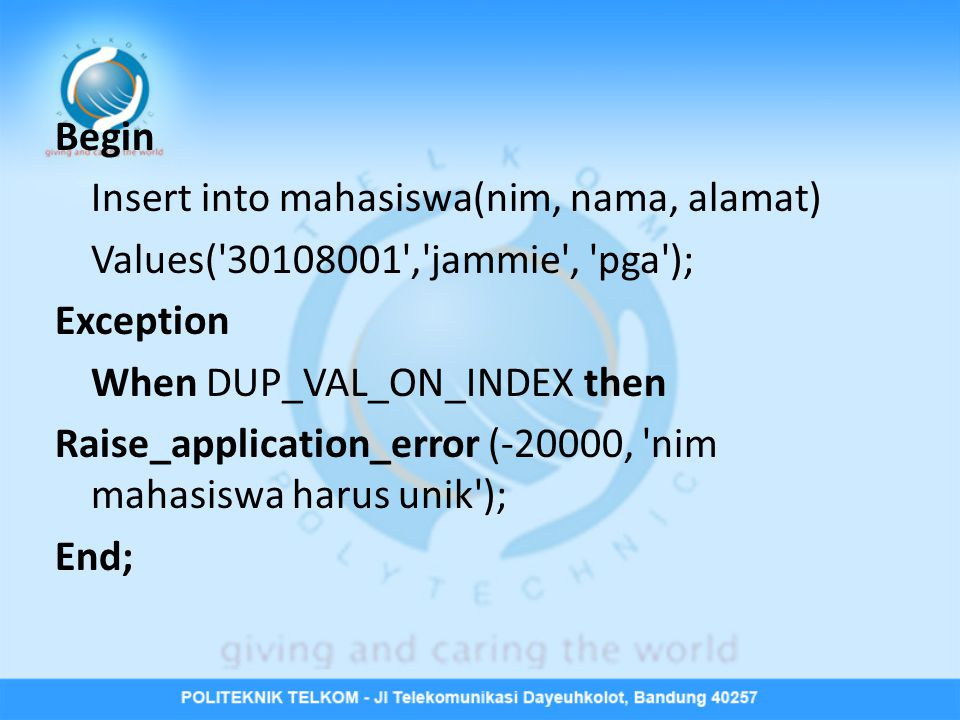 Begin Insert into mahasiswa(nim, nama, alamat) Values( 30108001 , jammie , pga ); Exception. When DUP_VAL_ON_INDEX then.