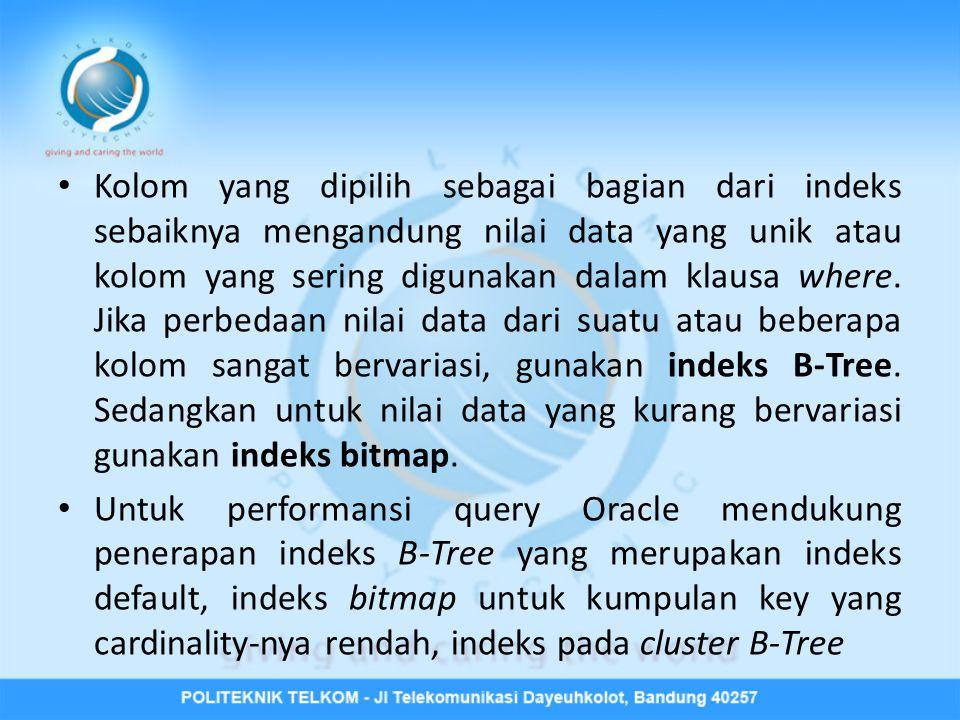 Kolom yang dipilih sebagai bagian dari indeks sebaiknya mengandung nilai data yang unik atau kolom yang sering digunakan dalam klausa where. Jika perbedaan nilai data dari suatu atau beberapa kolom sangat bervariasi, gunakan indeks B-Tree. Sedangkan untuk nilai data yang kurang bervariasi gunakan indeks bitmap.