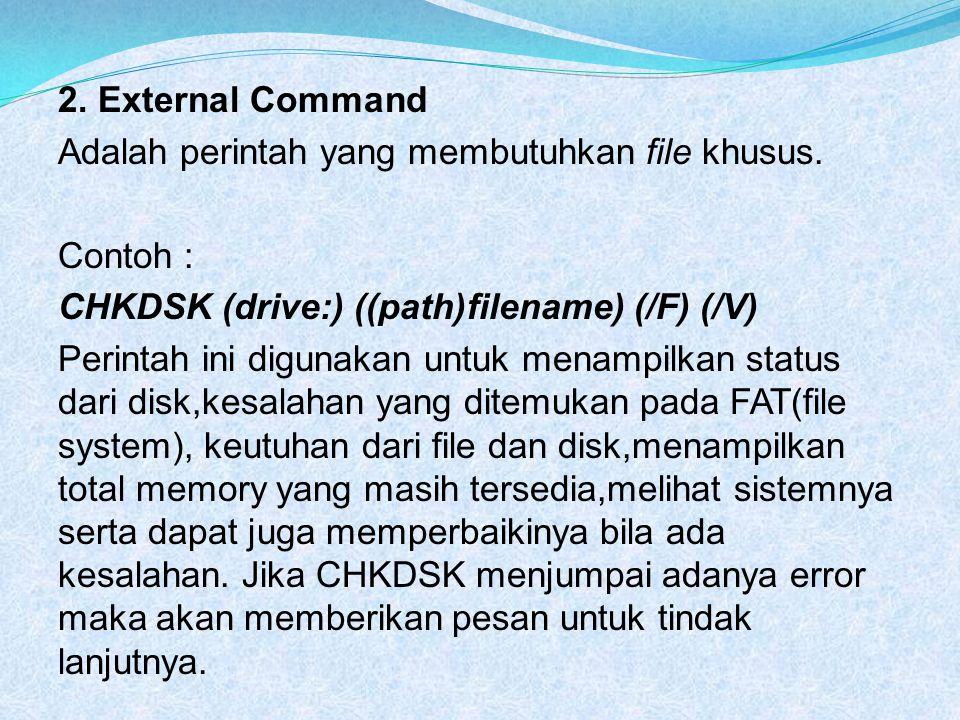 2. External Command Adalah perintah yang membutuhkan file khusus. Contoh : CHKDSK (drive:) ((path)filename) (/F) (/V)