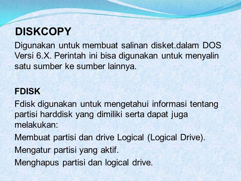 DISKCOPY Digunakan untuk membuat salinan disket.dalam DOS Versi 6.X. Perintah ini bisa digunakan untuk menyalin satu sumber ke sumber lainnya.