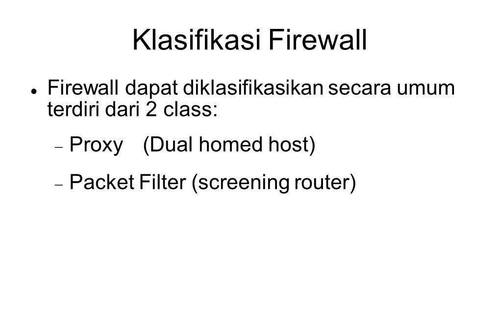 Klasifikasi Firewall Firewall dapat diklasifikasikan secara umum terdiri dari 2 class: Proxy (Dual homed host)