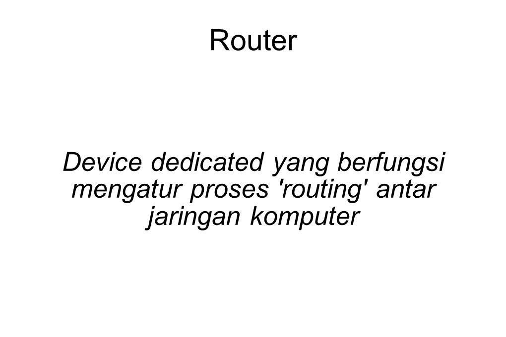 Router Device dedicated yang berfungsi mengatur proses routing antar jaringan komputer