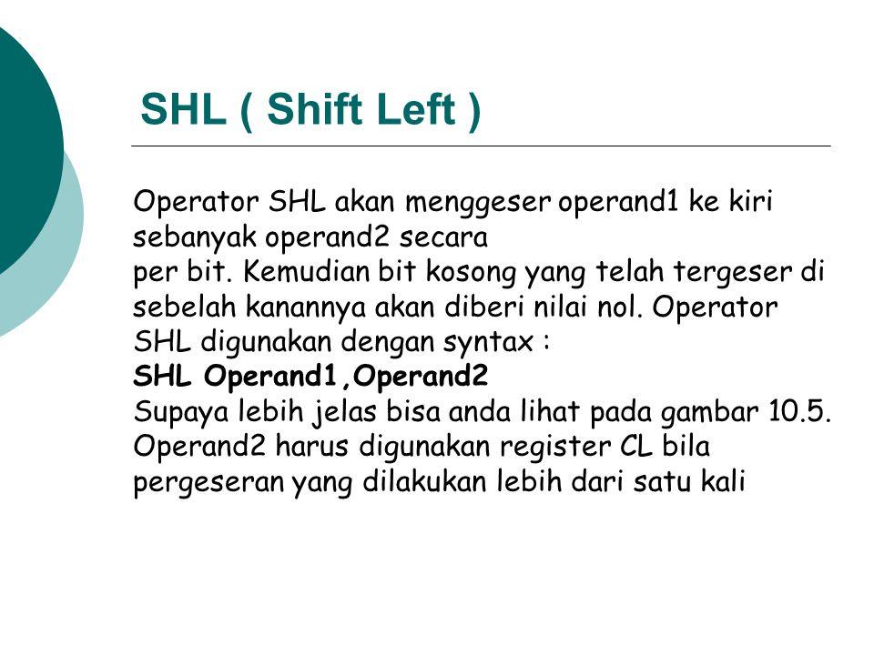 SHL ( Shift Left ) Operator SHL akan menggeser operand1 ke kiri sebanyak operand2 secara.