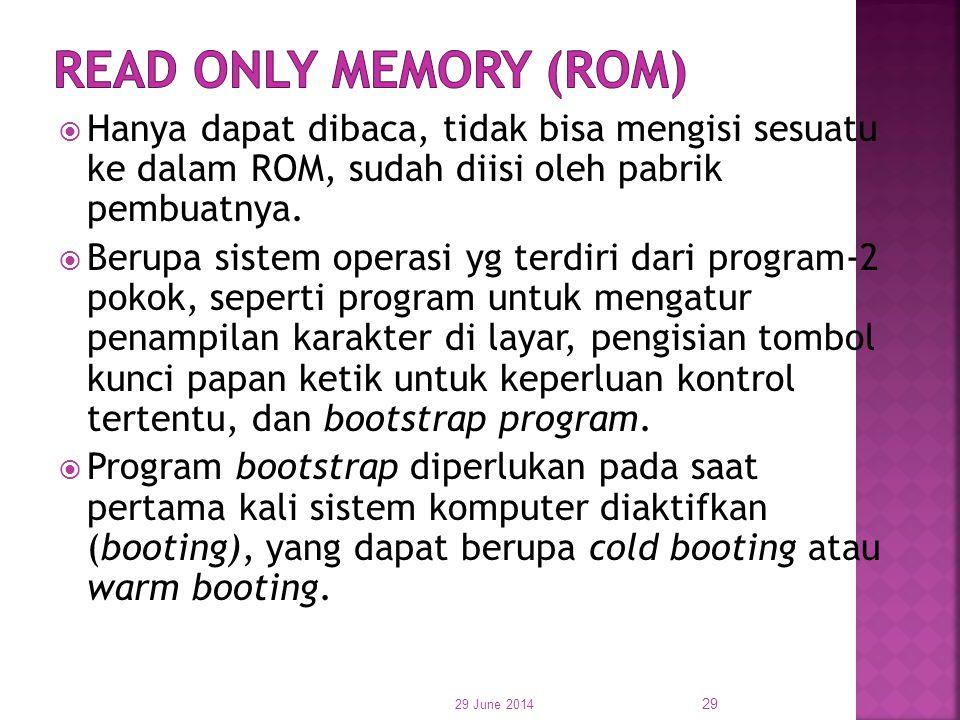 Read Only Memory (ROM) Hanya dapat dibaca, tidak bisa mengisi sesuatu ke dalam ROM, sudah diisi oleh pabrik pembuatnya.