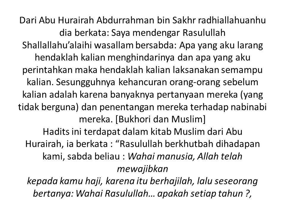 Dari Abu Hurairah Abdurrahman bin Sakhr radhiallahuanhu dia berkata: Saya mendengar Rasulullah Shallallahu'alaihi wasallam bersabda: Apa yang aku larang hendaklah kalian menghindarinya dan apa yang aku perintahkan maka hendaklah kalian laksanakan semampu kalian.