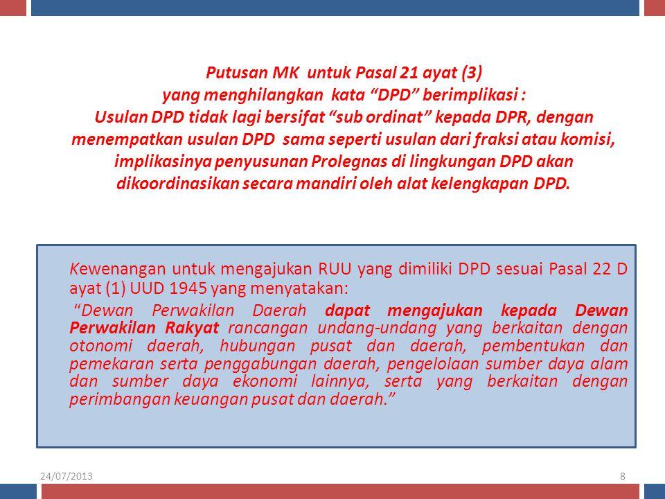 Putusan MK untuk Pasal 21 ayat (3) yang menghilangkan kata DPD berimplikasi : Usulan DPD tidak lagi bersifat sub ordinat kepada DPR, dengan menempatkan usulan DPD sama seperti usulan dari fraksi atau komisi, implikasinya penyusunan Prolegnas di lingkungan DPD akan dikoordinasikan secara mandiri oleh alat kelengkapan DPD.