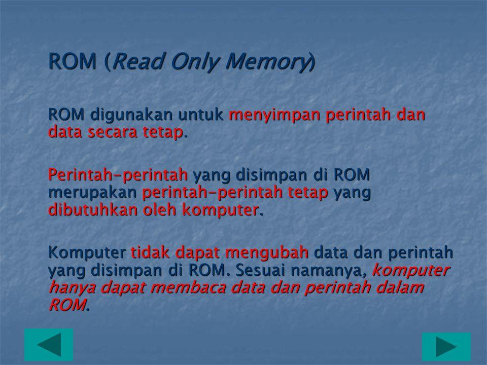 ROM (Read Only Memory) ROM digunakan untuk menyimpan perintah dan data secara tetap.